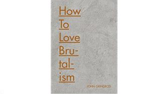 How To Love Brutalism by John Grindrod - for use in blog only